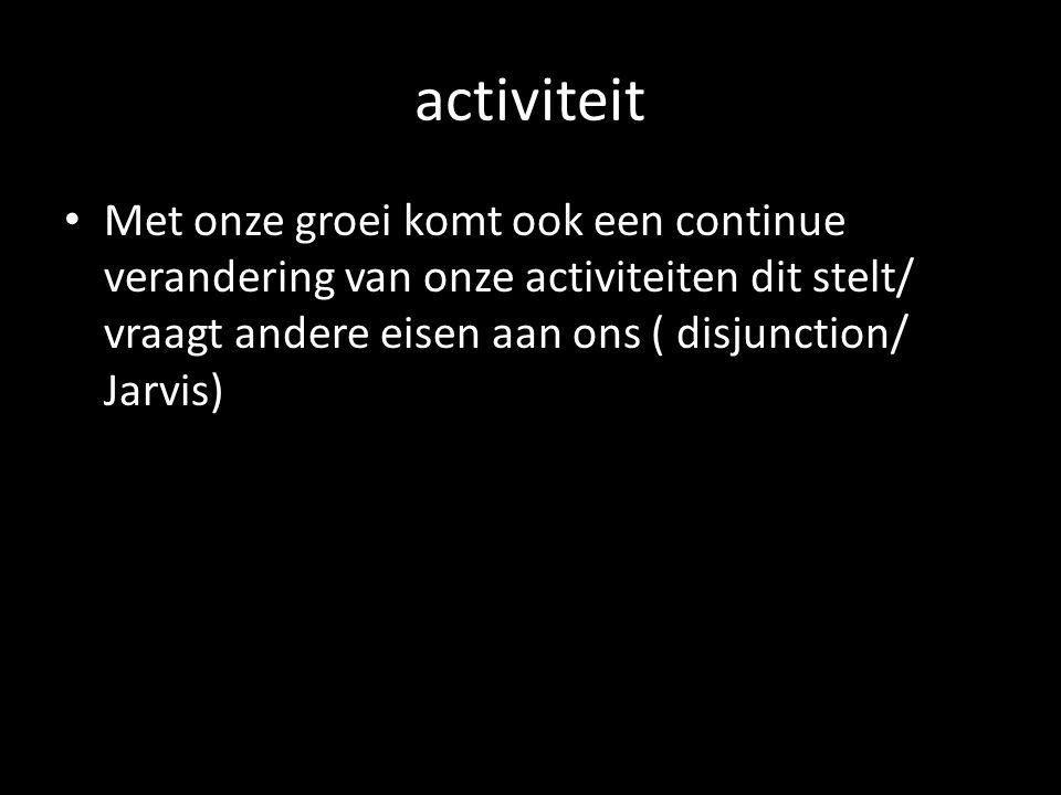 activiteit Met onze groei komt ook een continue verandering van onze activiteiten dit stelt/ vraagt andere eisen aan ons ( disjunction/ Jarvis)