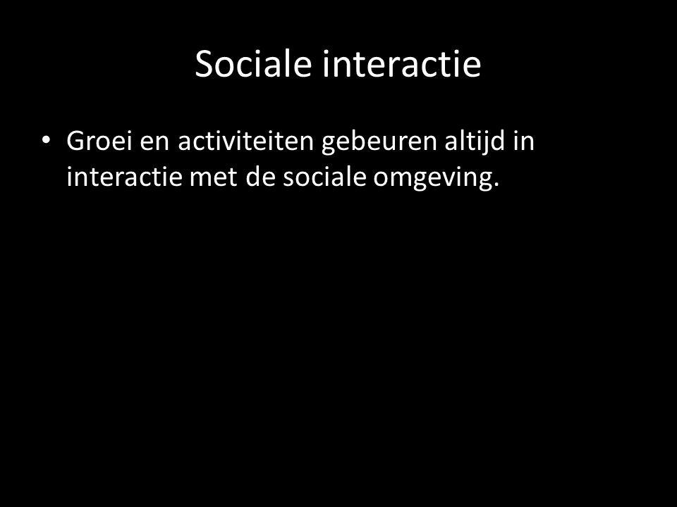 Sociale interactie Groei en activiteiten gebeuren altijd in interactie met de sociale omgeving.