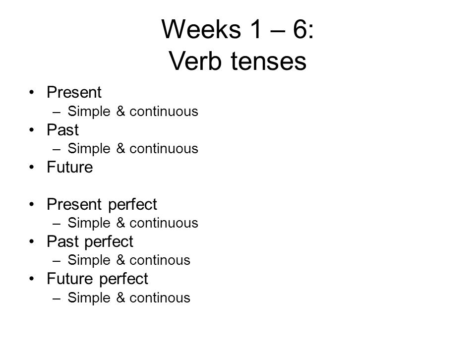 Weeks 1 – 6: Verb tenses Present Past Future Present perfect