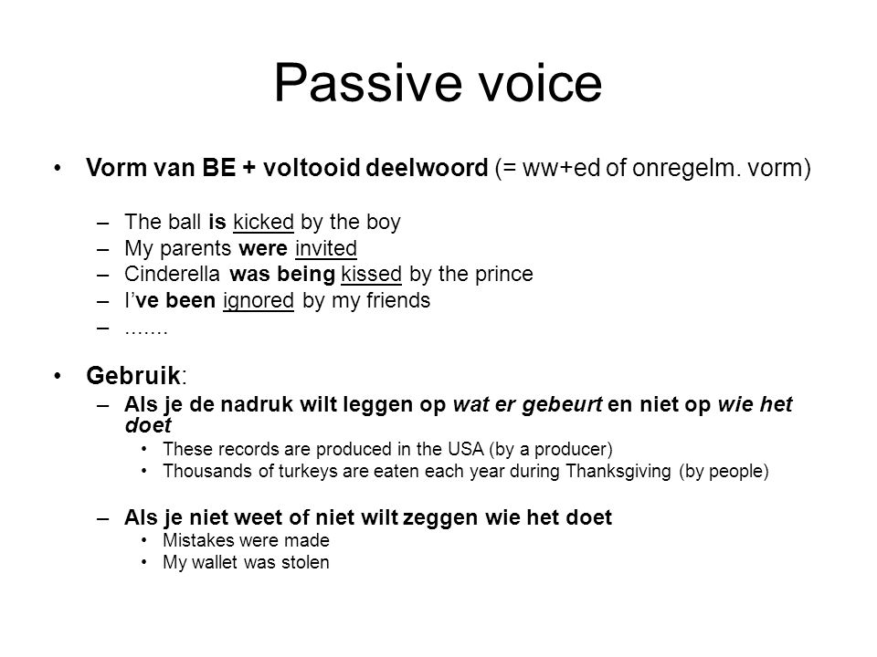 Passive voice Vorm van BE + voltooid deelwoord (= ww+ed of onregelm. vorm) The ball is kicked by the boy.