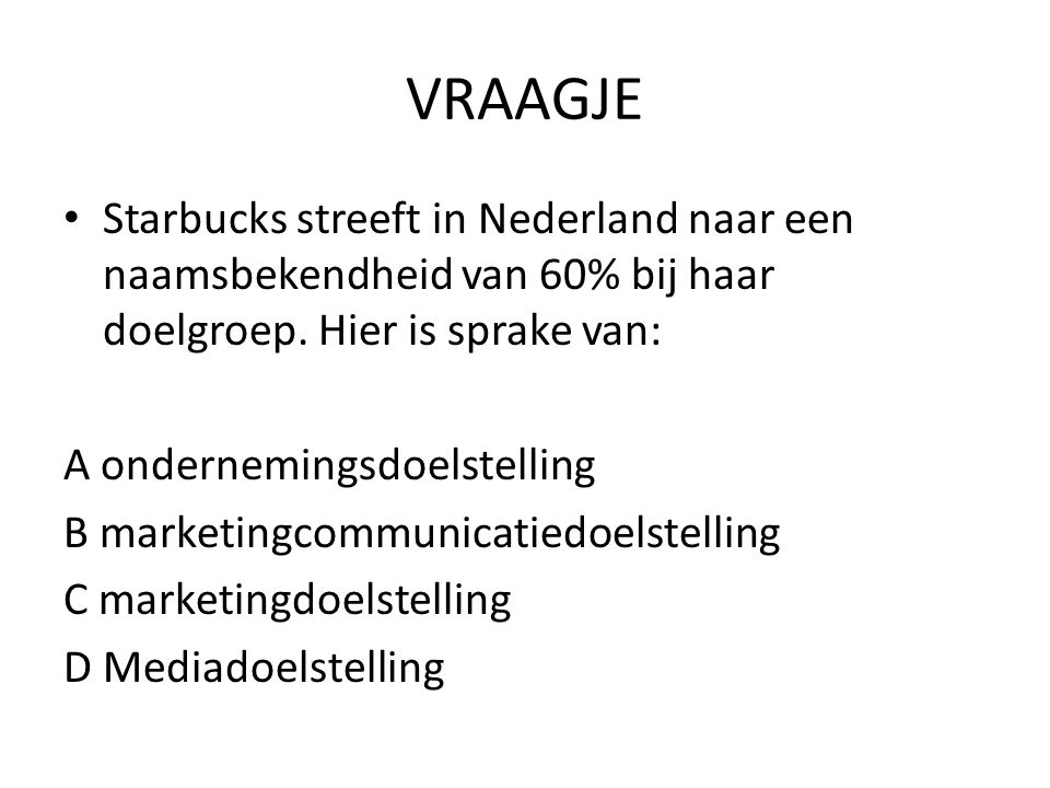 VRAAGJE Starbucks streeft in Nederland naar een naamsbekendheid van 60% bij haar doelgroep. Hier is sprake van: