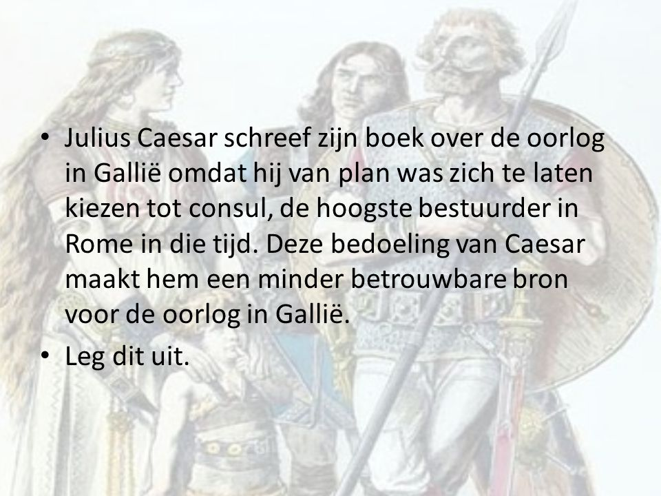 Julius Caesar schreef zijn boek over de oorlog in Gallië omdat hij van plan was zich te laten kiezen tot consul, de hoogste bestuurder in Rome in die tijd. Deze bedoeling van Caesar maakt hem een minder betrouwbare bron voor de oorlog in Gallië.