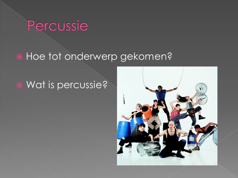Percussie Hoe tot onderwerp gekomen Wat is percussie