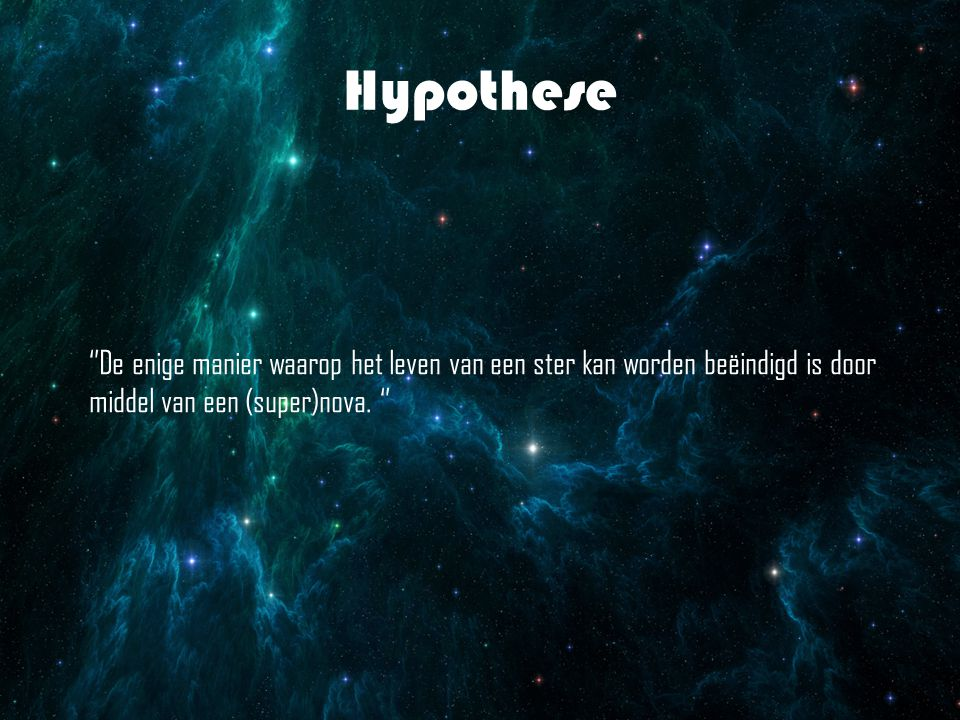 Hypothese ''De enige manier waarop het leven van een ster kan worden beëindigd is door middel van een (super)nova.
