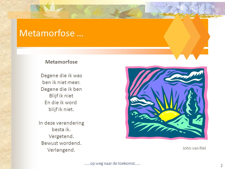 Metamorfose … Metamorfose Degene die ik was ben ik niet meer.