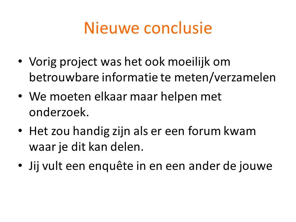 Nieuwe conclusie Vorig project was het ook moeilijk om betrouwbare informatie te meten/verzamelen. We moeten elkaar maar helpen met onderzoek.