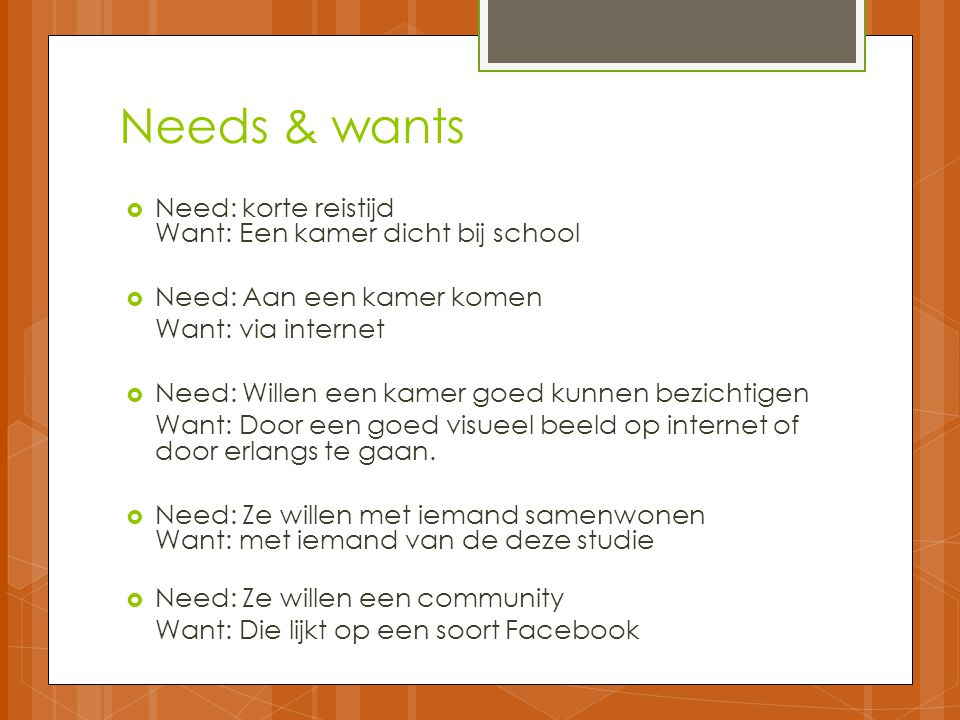 Needs & wants Need: korte reistijd Want: Een kamer dicht bij school