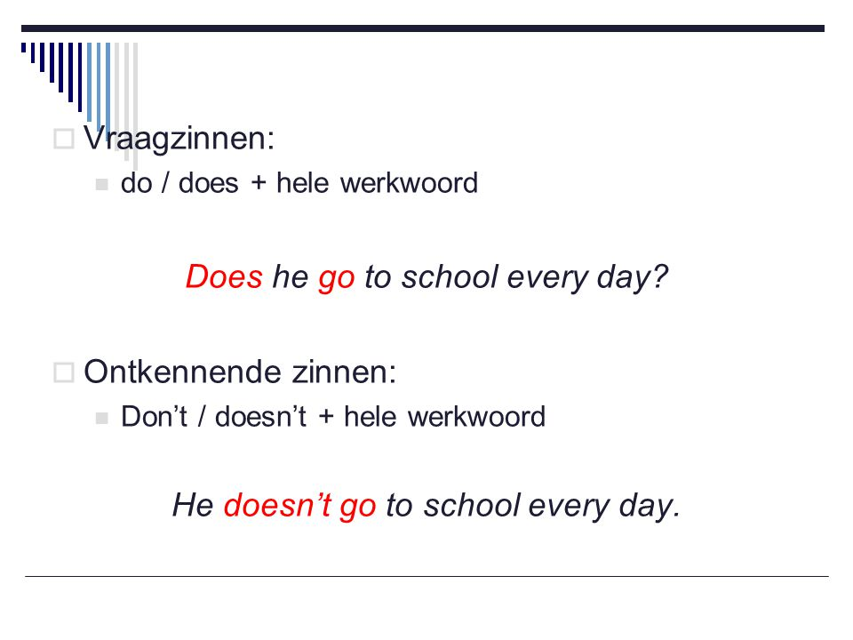 Does he go to school every day Ontkennende zinnen: