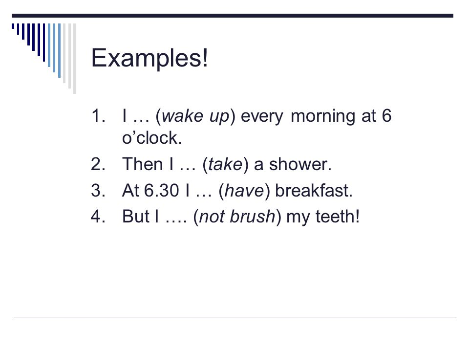 Examples! 1. I … (wake up) every morning at 6 o'clock.