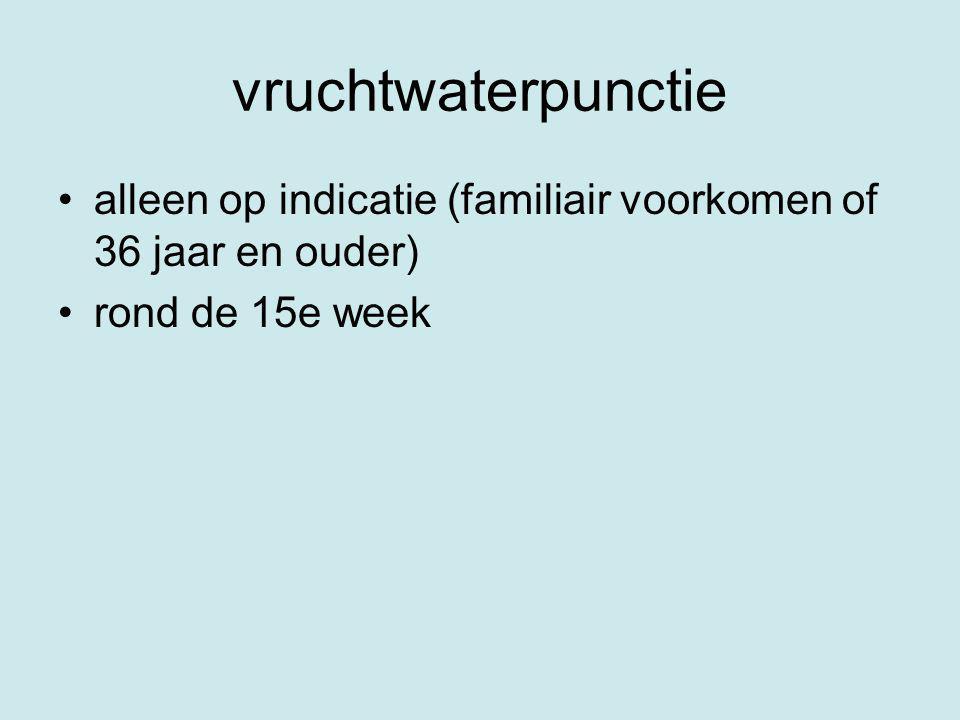 vruchtwaterpunctie alleen op indicatie (familiair voorkomen of 36 jaar en ouder) rond de 15e week