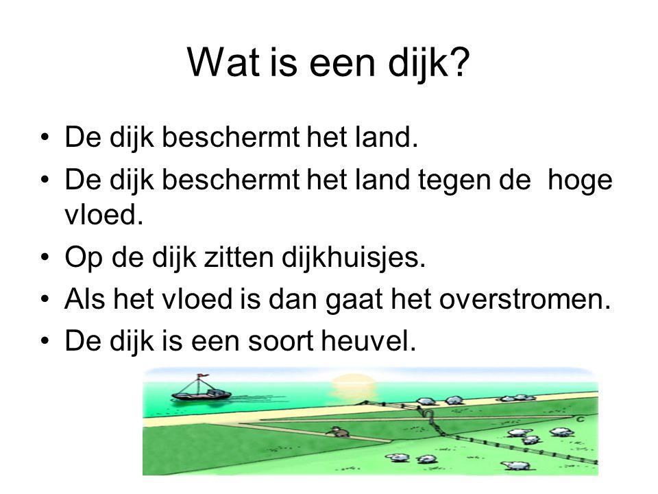 Wat is een dijk De dijk beschermt het land.