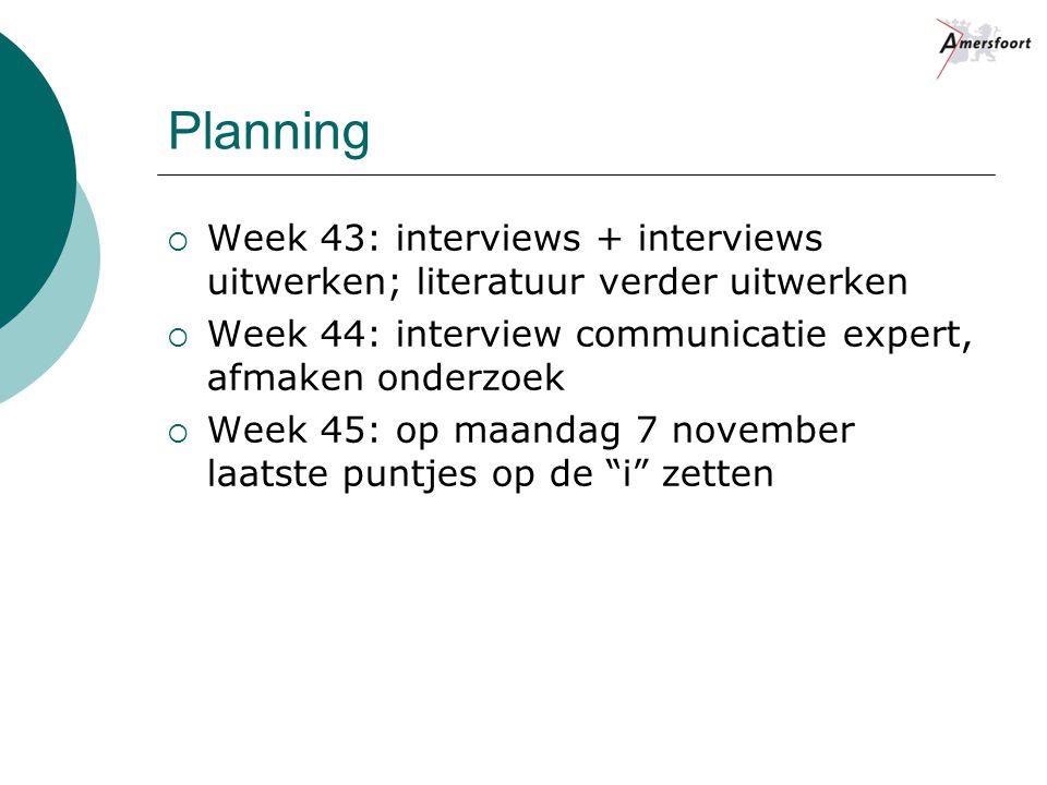 Planning Week 43: interviews + interviews uitwerken; literatuur verder uitwerken. Week 44: interview communicatie expert, afmaken onderzoek.