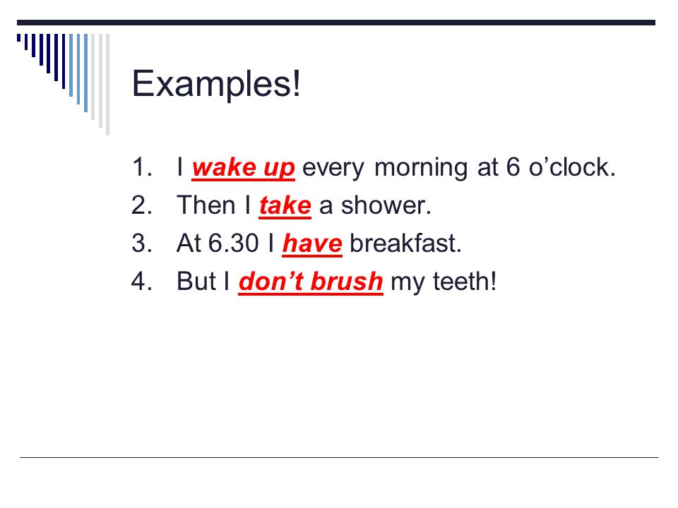 Examples! 1. I wake up every morning at 6 o'clock.