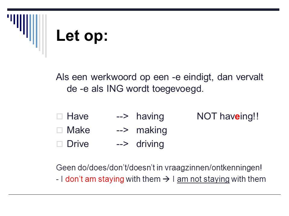 Let op: Als een werkwoord op een -e eindigt, dan vervalt de -e als ING wordt toegevoegd. Have --> having NOT haveing!!