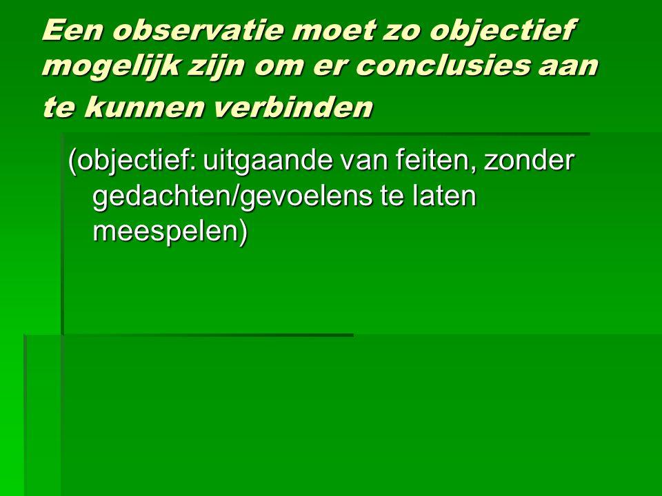 Een observatie moet zo objectief mogelijk zijn om er conclusies aan te kunnen verbinden