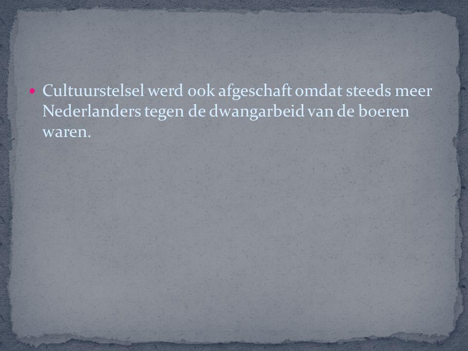 Cultuurstelsel werd ook afgeschaft omdat steeds meer Nederlanders tegen de dwangarbeid van de boeren waren.