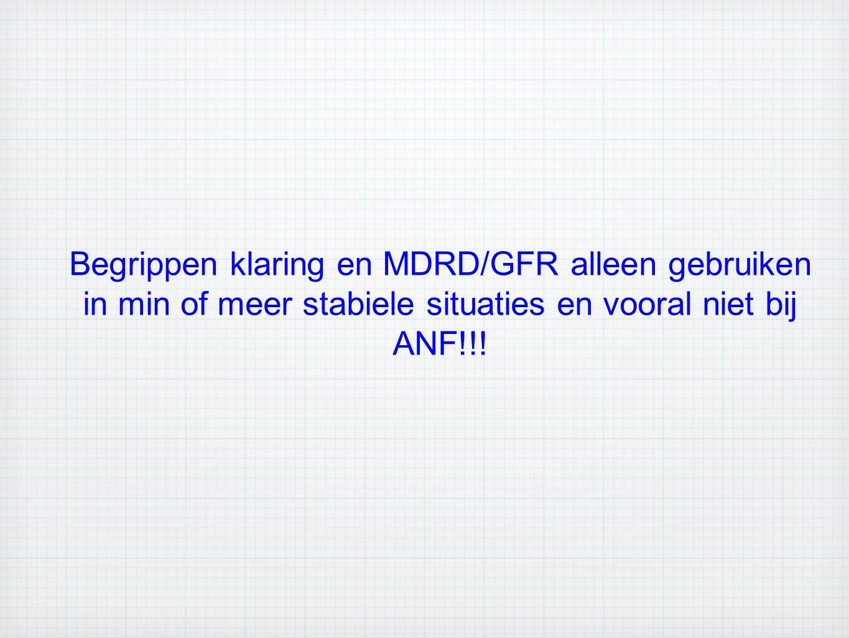 Begrippen klaring en MDRD/GFR alleen gebruiken in min of meer stabiele situaties en vooral niet bij ANF!!!