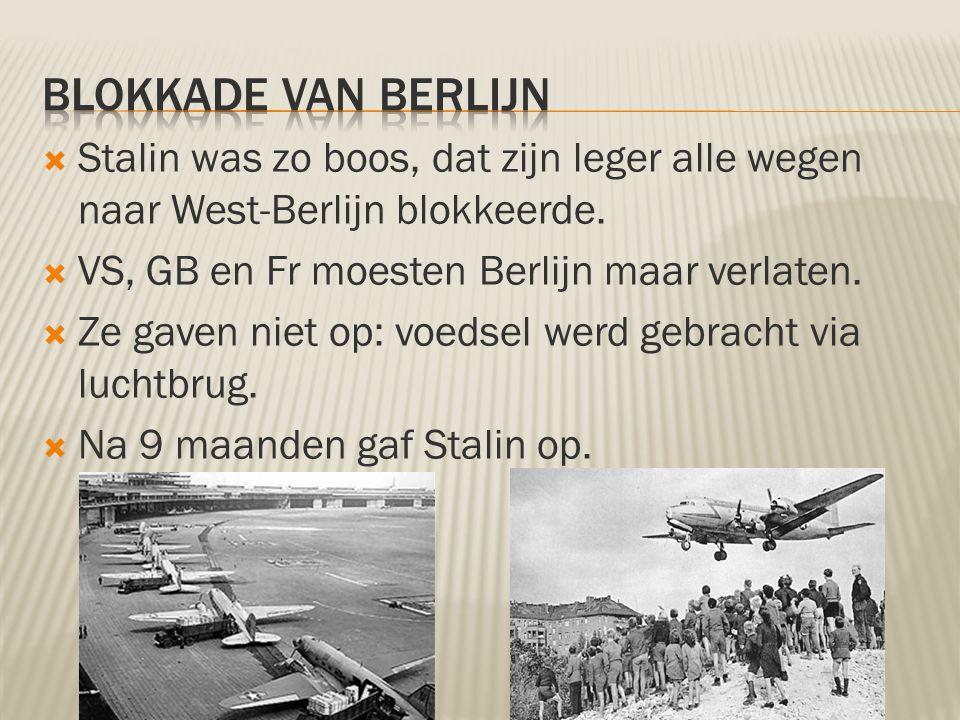 Blokkade van berlijn Stalin was zo boos, dat zijn leger alle wegen naar West-Berlijn blokkeerde. VS, GB en Fr moesten Berlijn maar verlaten.