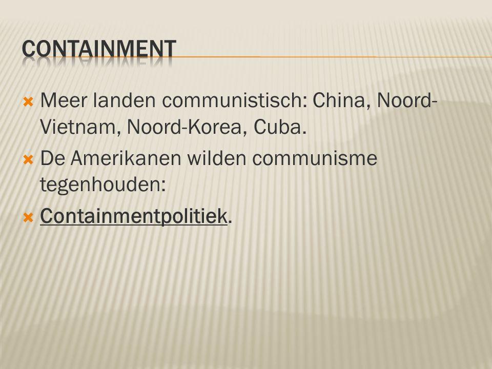 containment Meer landen communistisch: China, Noord-Vietnam, Noord-Korea, Cuba. De Amerikanen wilden communisme tegenhouden: