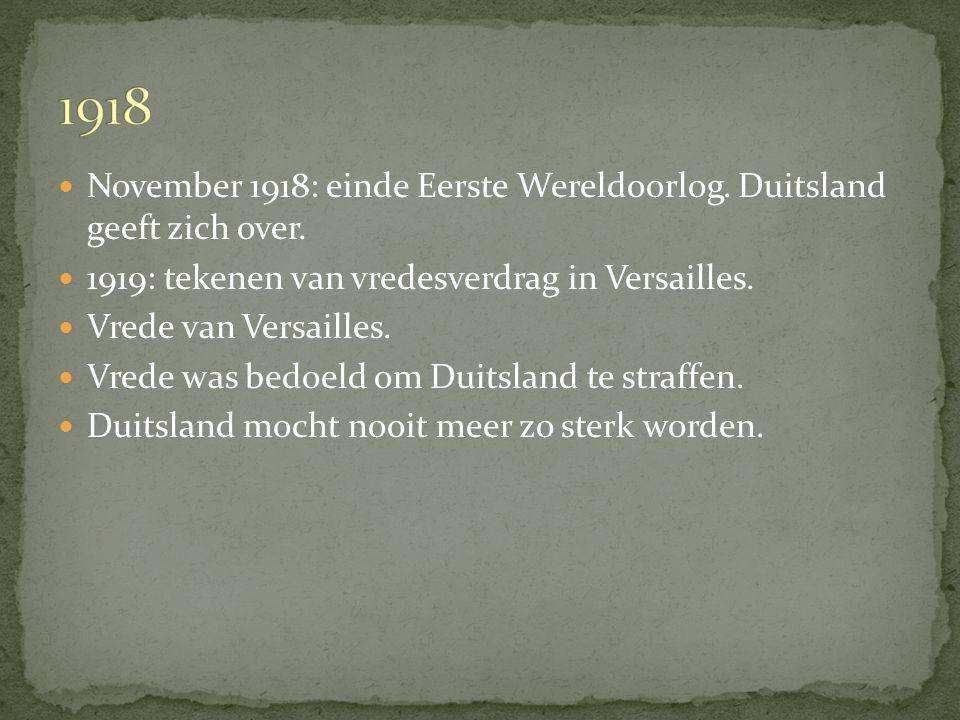 1918 November 1918: einde Eerste Wereldoorlog. Duitsland geeft zich over. 1919: tekenen van vredesverdrag in Versailles.
