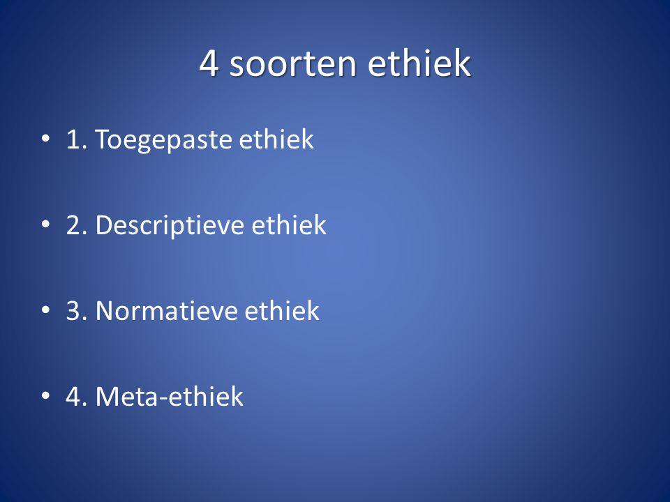 4 soorten ethiek 1. Toegepaste ethiek 2. Descriptieve ethiek