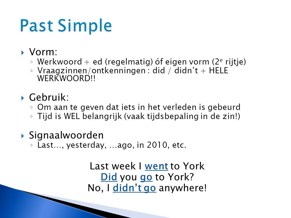 Past Simple Vorm: Gebruik: Signaalwoorden Last week I went to York