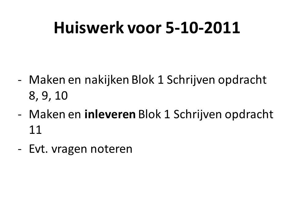 Huiswerk voor 5-10-2011 Maken en nakijken Blok 1 Schrijven opdracht 8, 9, 10. Maken en inleveren Blok 1 Schrijven opdracht 11.