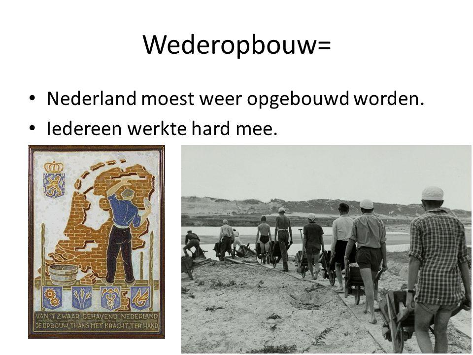 Wederopbouw= Nederland moest weer opgebouwd worden.
