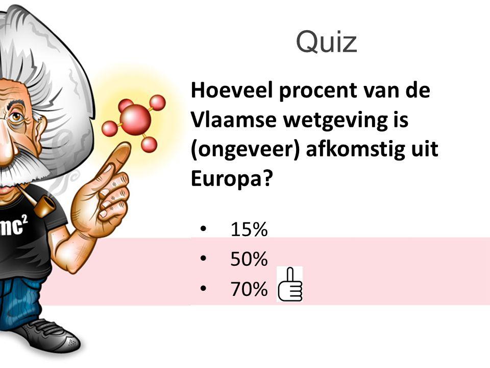 Quiz Hoeveel procent van de Vlaamse wetgeving is (ongeveer) afkomstig uit Europa 15% 50% 70%