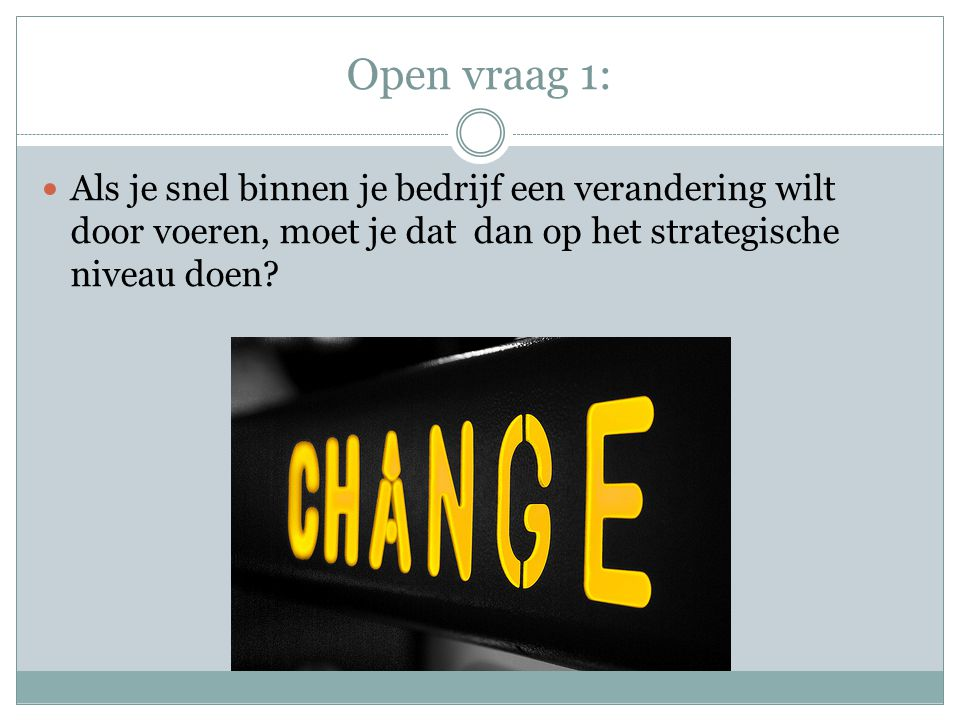 Open vraag 1: Als je snel binnen je bedrijf een verandering wilt door voeren, moet je dat dan op het strategische niveau doen