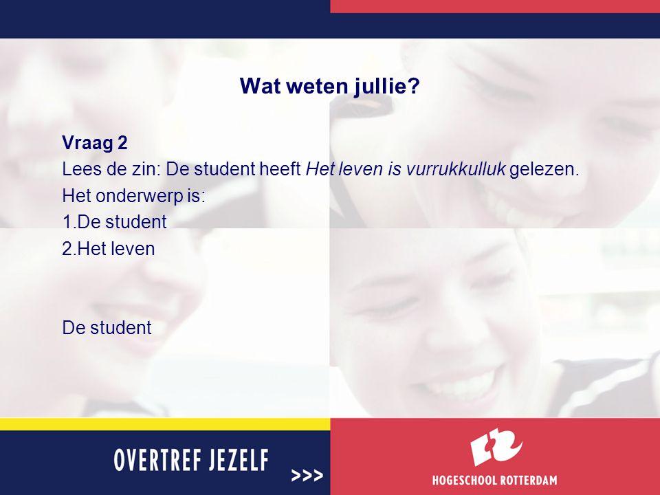 Wat weten jullie Vraag 2. Lees de zin: De student heeft Het leven is vurrukkulluk gelezen. Het onderwerp is: