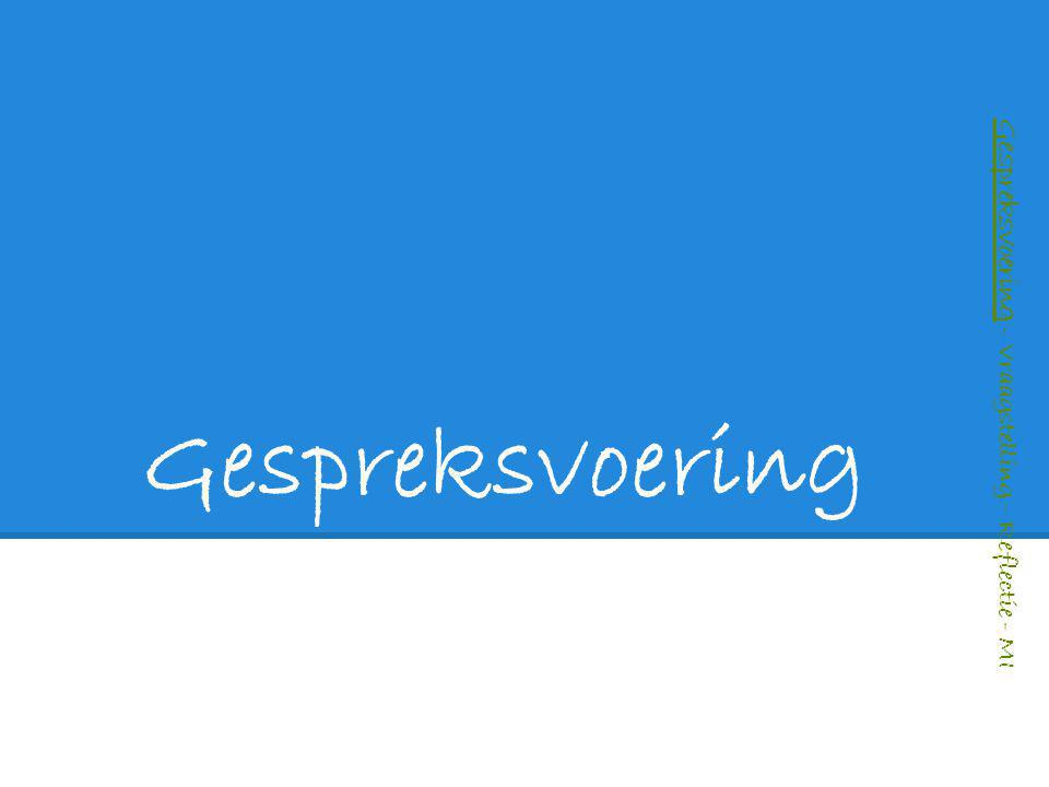 Gespreksvoering – Vraagstelling – Reflectie - MI