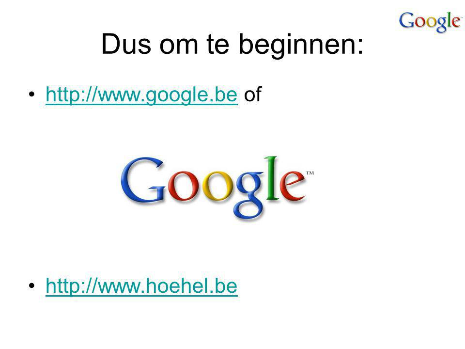 Dus om te beginnen: http://www.google.be of http://www.hoehel.be