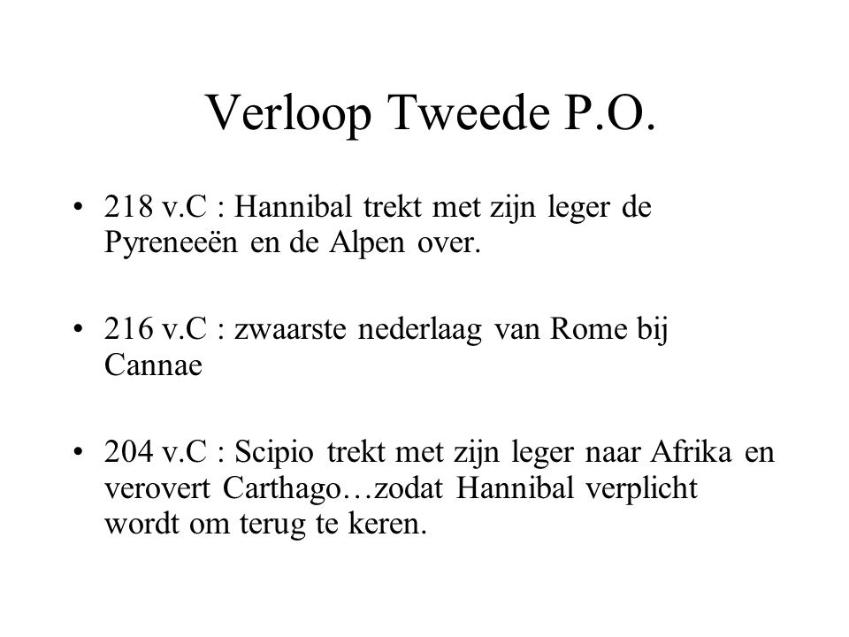 Verloop Tweede P.O. 218 v.C : Hannibal trekt met zijn leger de Pyreneeën en de Alpen over. 216 v.C : zwaarste nederlaag van Rome bij Cannae.