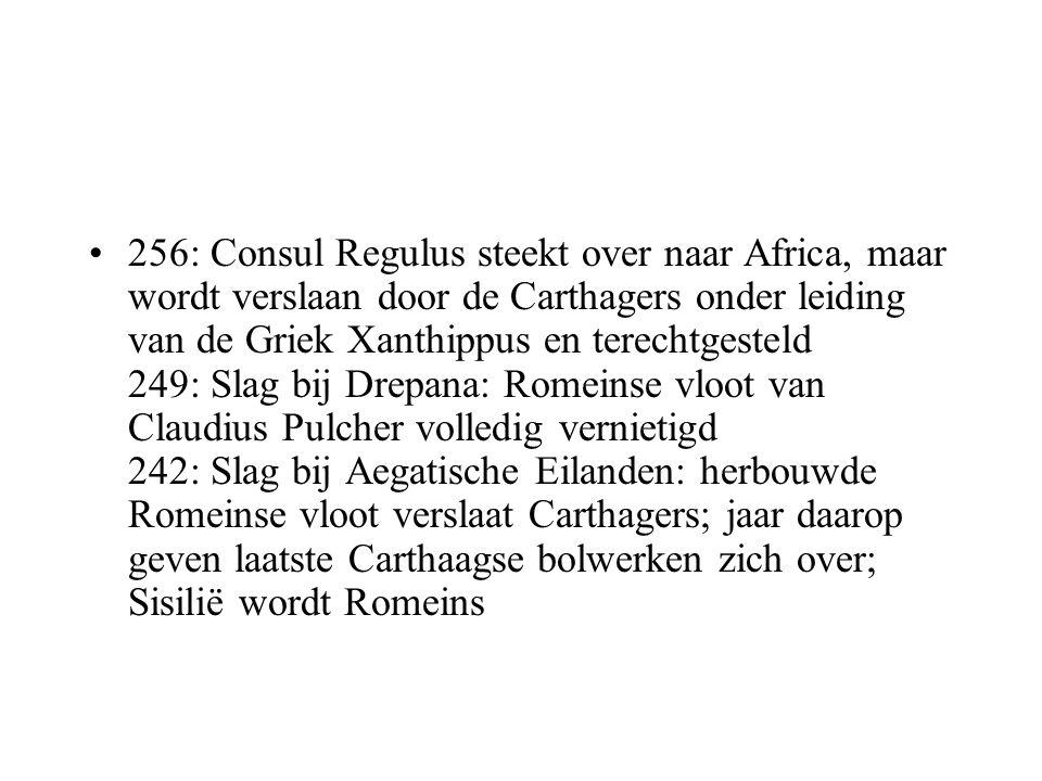 256: Consul Regulus steekt over naar Africa, maar wordt verslaan door de Carthagers onder leiding van de Griek Xanthippus en terechtgesteld 249: Slag bij Drepana: Romeinse vloot van Claudius Pulcher volledig vernietigd 242: Slag bij Aegatische Eilanden: herbouwde Romeinse vloot verslaat Carthagers; jaar daarop geven laatste Carthaagse bolwerken zich over; Sisilië wordt Romeins