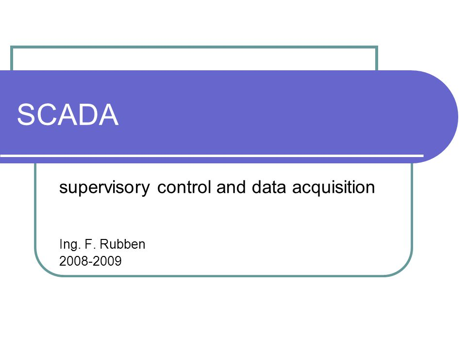 supervisory control and data acquisition Ing. F. Rubben 2008-2009