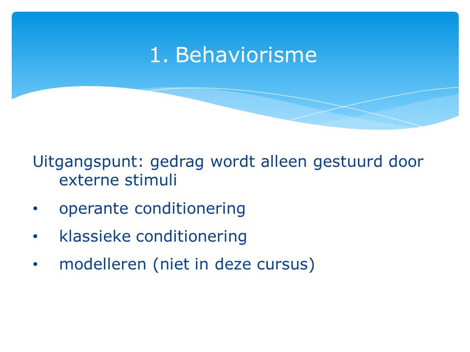 Behaviorisme Uitgangspunt: gedrag wordt alleen gestuurd door externe stimuli. operante conditionering.
