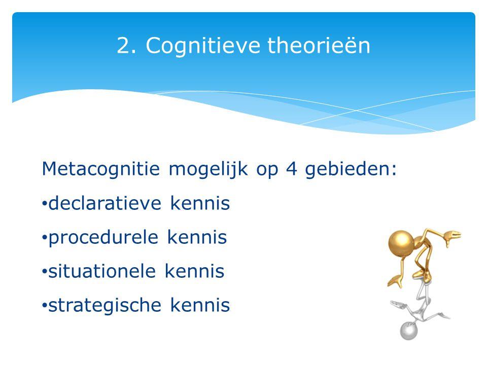 2. Cognitieve theorieën Metacognitie mogelijk op 4 gebieden: