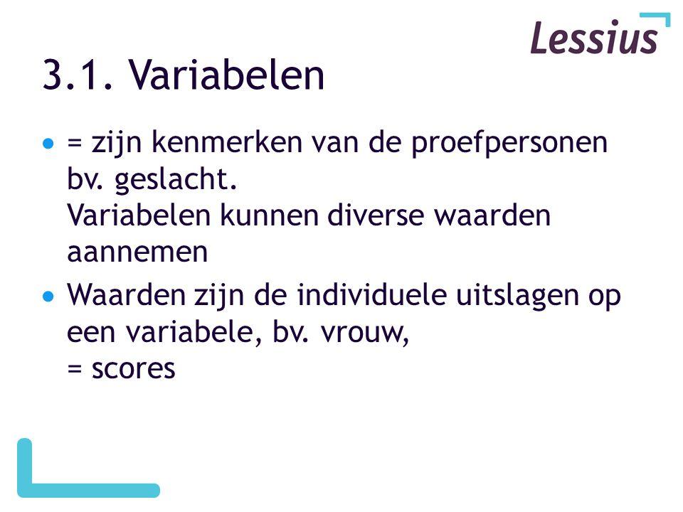 3.1. Variabelen = zijn kenmerken van de proefpersonen bv. geslacht. Variabelen kunnen diverse waarden aannemen.