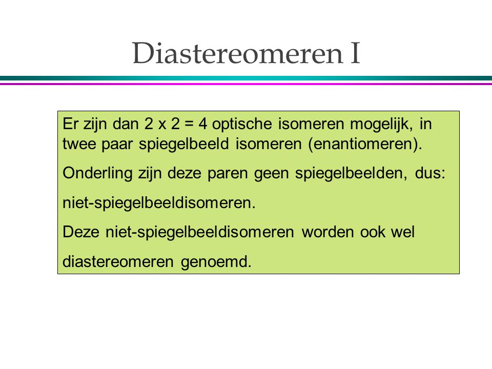 Diastereomeren I Er zijn dan 2 x 2 = 4 optische isomeren mogelijk, in twee paar spiegelbeeld isomeren (enantiomeren).