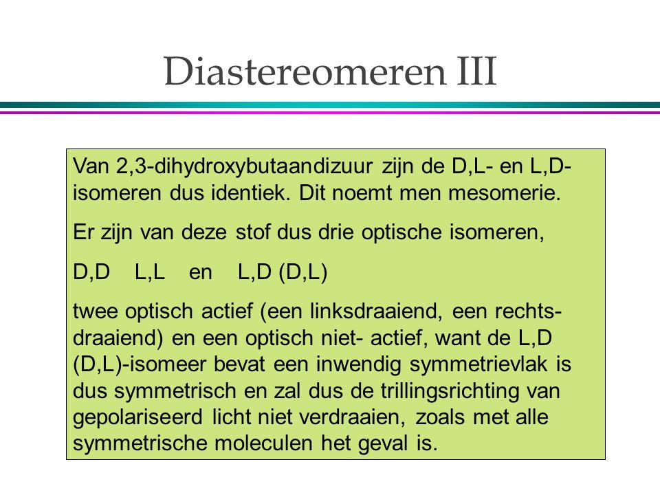 Diastereomeren III Van 2,3-dihydroxybutaandizuur zijn de D,L- en L,D- isomeren dus identiek. Dit noemt men mesomerie.