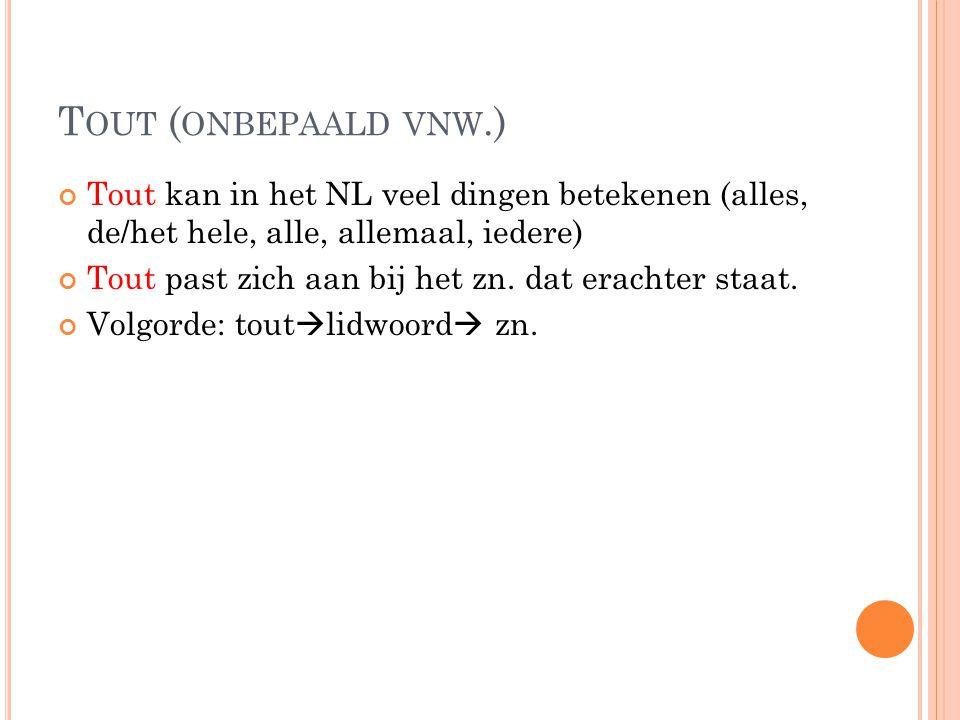 Tout (onbepaald vnw.) Tout kan in het NL veel dingen betekenen (alles, de/het hele, alle, allemaal, iedere)
