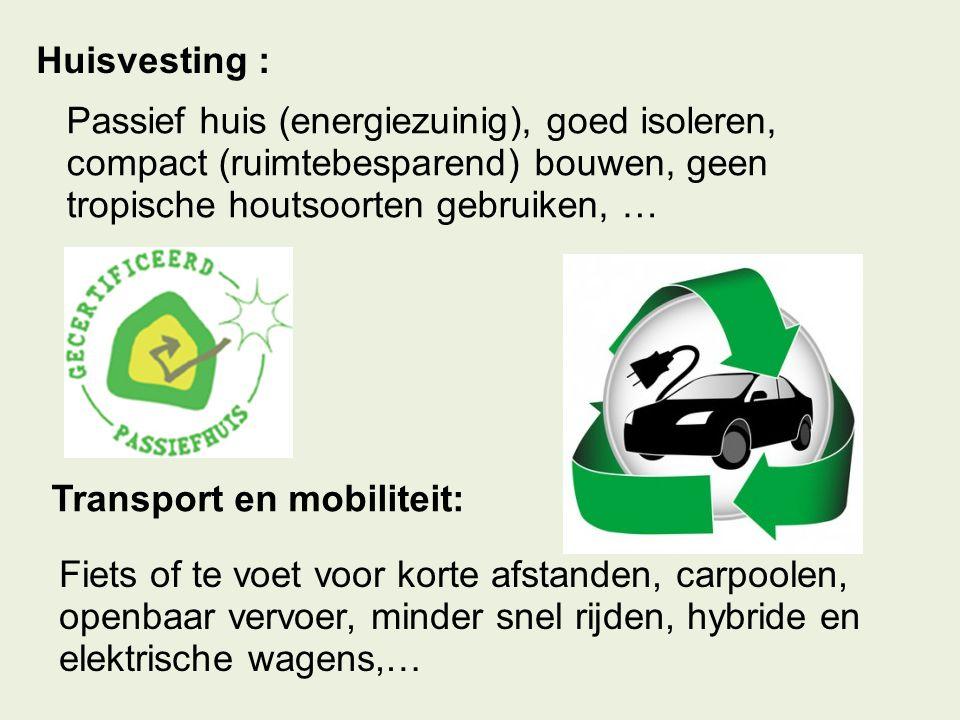 Huisvesting : Passief huis (energiezuinig), goed isoleren, compact (ruimtebesparend) bouwen, geen tropische houtsoorten gebruiken, …