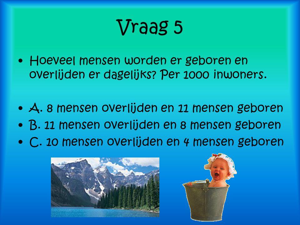 Vraag 5 Hoeveel mensen worden er geboren en overlijden er dagelijks Per 1000 inwoners. A. 8 mensen overlijden en 11 mensen geboren.