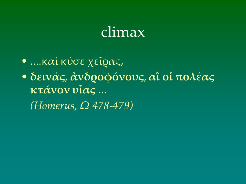 climax ....καὶ κύσε χεῖρας, δεινάς, ἀνδροφόνους, αἵ οἱ πολέας κτάνον υἷας ... (Homerus, Ω 478-479)