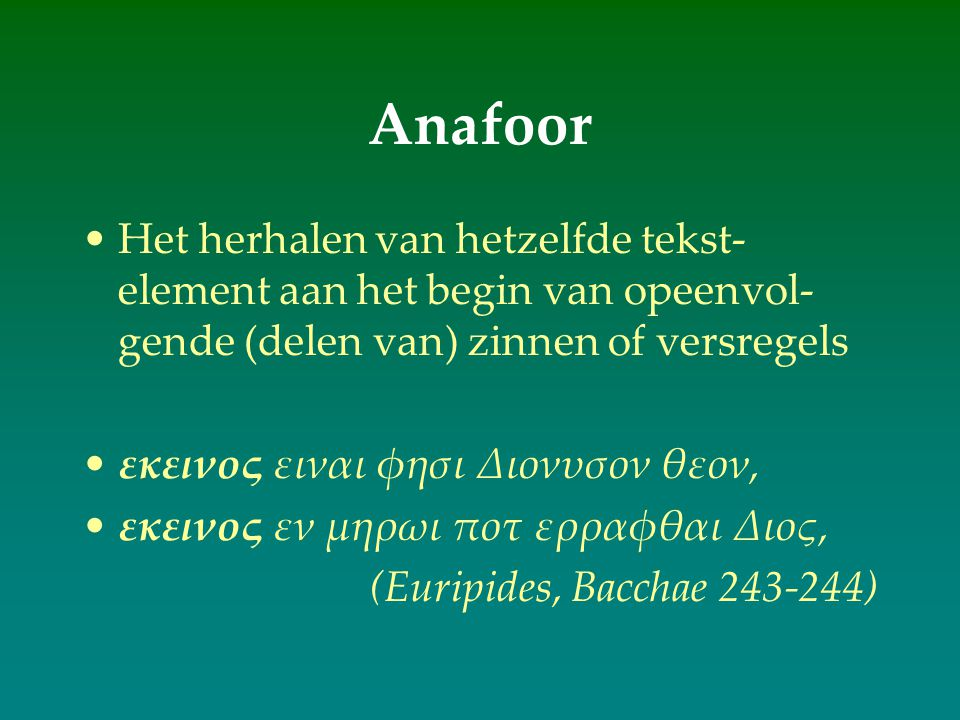 Anafoor Het herhalen van hetzelfde tekst-element aan het begin van opeenvol-gende (delen van) zinnen of versregels.
