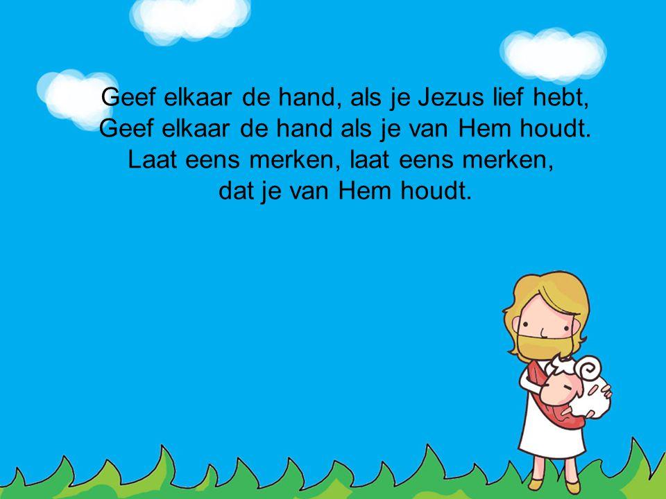 Geef elkaar de hand, als je Jezus lief hebt,