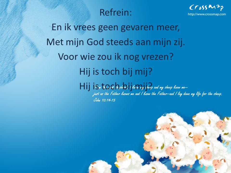 Refrein: En ik vrees geen gevaren meer, Met mijn God steeds aan mijn zij.