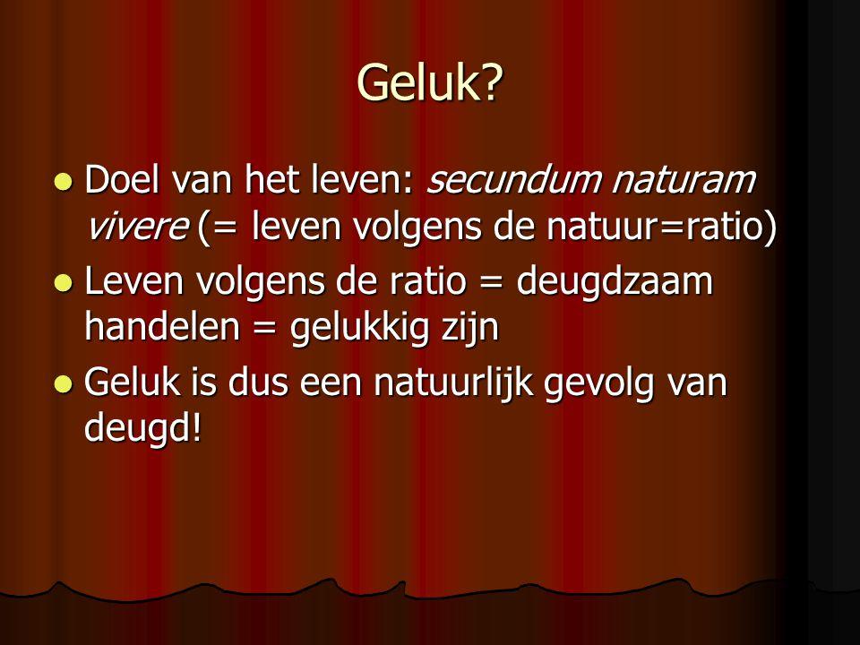 Geluk Doel van het leven: secundum naturam vivere (= leven volgens de natuur=ratio) Leven volgens de ratio = deugdzaam handelen = gelukkig zijn.