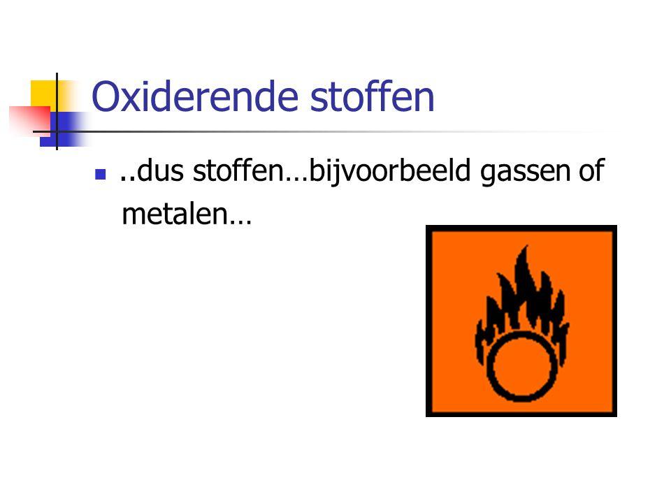 Oxiderende stoffen ..dus stoffen…bijvoorbeeld gassen of metalen…